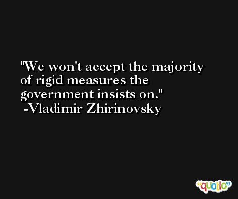 We won't accept the majority of rigid measures the government insists on. -Vladimir Zhirinovsky