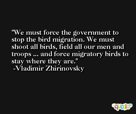 We must force the government to stop the bird migration. We must shoot all birds, field all our men and troops ... and force migratory birds to stay where they are. -Vladimir Zhirinovsky
