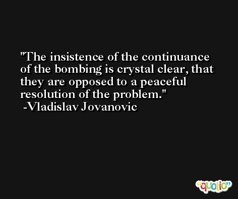 The insistence of the continuance of the bombing is crystal clear, that they are opposed to a peaceful resolution of the problem. -Vladislav Jovanovic