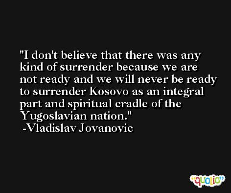 I don't believe that there was any kind of surrender because we are not ready and we will never be ready to surrender Kosovo as an integral part and spiritual cradle of the Yugoslavian nation. -Vladislav Jovanovic