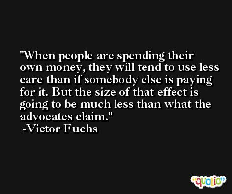 When people are spending their own money, they will tend to use less care than if somebody else is paying for it. But the size of that effect is going to be much less than what the advocates claim. -Victor Fuchs