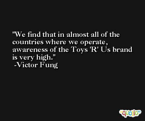 We find that in almost all of the countries where we operate, awareness of the Toys 'R' Us brand is very high. -Victor Fung