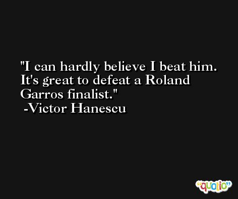 I can hardly believe I beat him. It's great to defeat a Roland Garros finalist. -Victor Hanescu