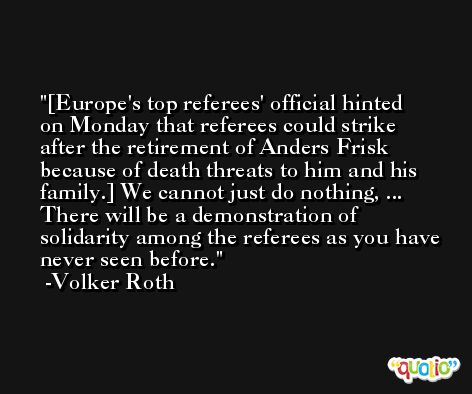 [Europe's top referees' official hinted on Monday that referees could strike after the retirement of Anders Frisk because of death threats to him and his family.] We cannot just do nothing, ... There will be a demonstration of solidarity among the referees as you have never seen before. -Volker Roth