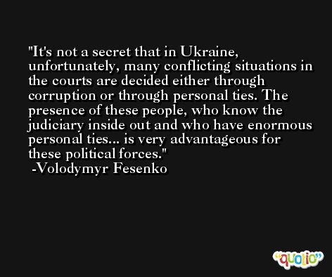 It's not a secret that in Ukraine, unfortunately, many conflicting situations in the courts are decided either through corruption or through personal ties. The presence of these people, who know the judiciary inside out and who have enormous personal ties... is very advantageous for these political forces. -Volodymyr Fesenko