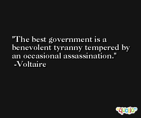 The best government is a benevolent tyranny tempered by an occasional assassination. -Voltaire