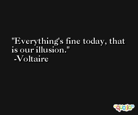 Everything's fine today, that is our illusion. -Voltaire