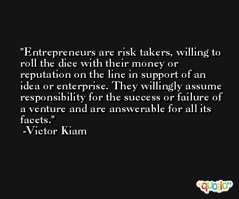Entrepreneurs are risk takers, willing to roll the dice with their money or reputation on the line in support of an idea or enterprise. They willingly assume responsibility for the success or failure of a venture and are answerable for all its facets. -Victor Kiam