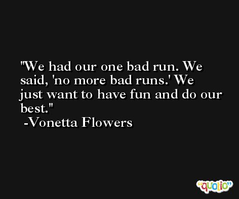 We had our one bad run. We said, 'no more bad runs.' We just want to have fun and do our best. -Vonetta Flowers