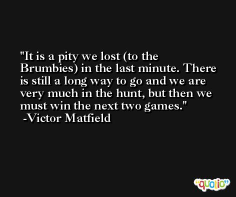 It is a pity we lost (to the Brumbies) in the last minute. There is still a long way to go and we are very much in the hunt, but then we must win the next two games. -Victor Matfield