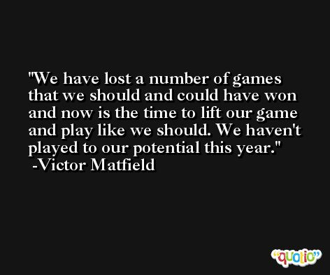 We have lost a number of games that we should and could have won and now is the time to lift our game and play like we should. We haven't played to our potential this year. -Victor Matfield