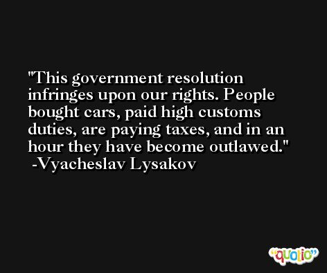 This government resolution infringes upon our rights. People bought cars, paid high customs duties, are paying taxes, and in an hour they have become outlawed. -Vyacheslav Lysakov