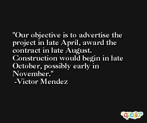 Our objective is to advertise the project in late April, award the contract in late August. Construction would begin in late October, possibly early in November. -Victor Mendez