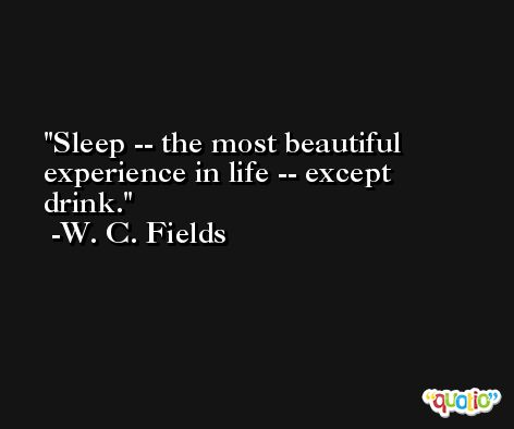 Sleep -- the most beautiful experience in life -- except drink. -W. C. Fields