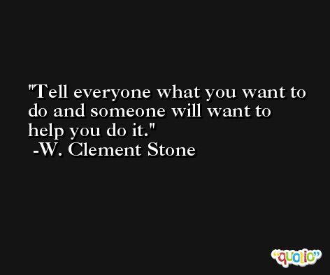 Tell everyone what you want to do and someone will want to help you do it. -W. Clement Stone