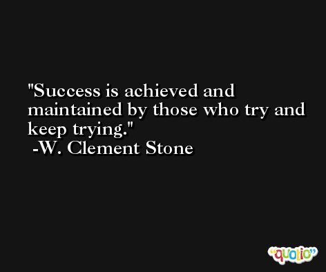 Success is achieved and maintained by those who try and keep trying. -W. Clement Stone