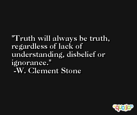 Truth will always be truth, regardless of lack of understanding, disbelief or ignorance. -W. Clement Stone