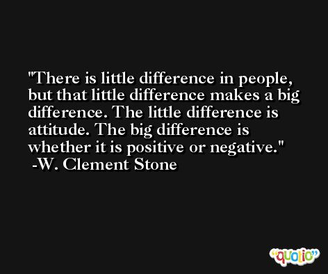 There is little difference in people, but that little difference makes a big difference. The little difference is attitude. The big difference is whether it is positive or negative. -W. Clement Stone