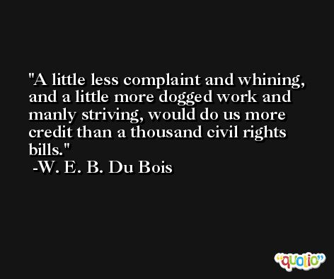 A little less complaint and whining, and a little more dogged work and manly striving, would do us more credit than a thousand civil rights bills. -W. E. B. Du Bois