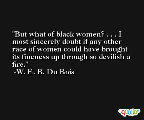 But what of black women? . . . I most sincerely doubt if any other race of women could have brought its fineness up through so devilish a fire. -W. E. B. Du Bois
