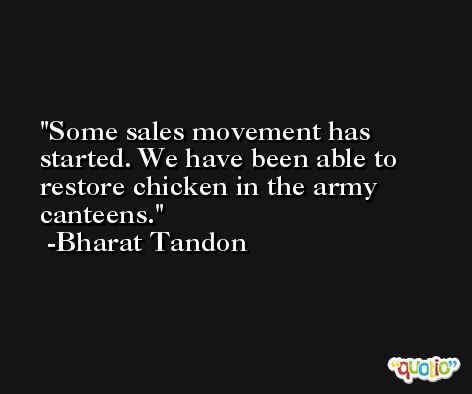 Some sales movement has started. We have been able to restore chicken in the army canteens. -Bharat Tandon