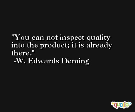 You can not inspect quality into the product; it is already there. -W. Edwards Deming