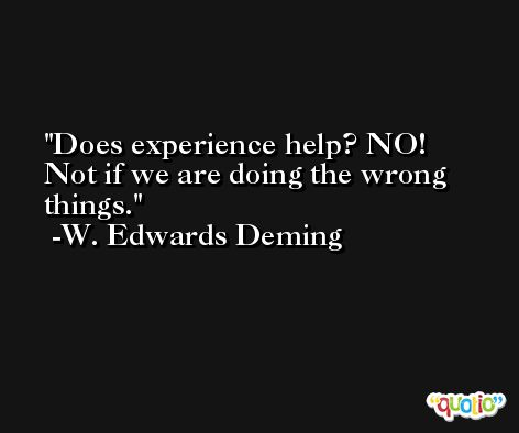Does experience help? NO! Not if we are doing the wrong things. -W. Edwards Deming