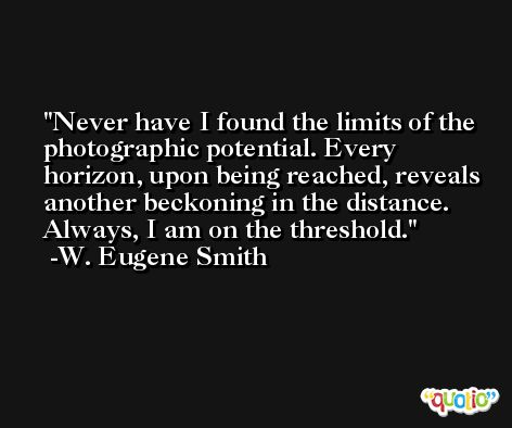 Never have I found the limits of the photographic potential. Every horizon, upon being reached, reveals another beckoning in the distance. Always, I am on the threshold. -W. Eugene Smith