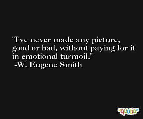 I've never made any picture, good or bad, without paying for it in emotional turmoil. -W. Eugene Smith