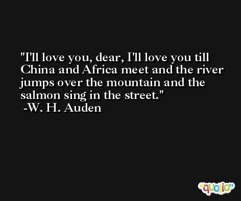 I'll love you, dear, I'll love you till China and Africa meet and the river jumps over the mountain and the salmon sing in the street. -W. H. Auden
