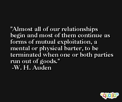 Almost all of our relationships begin and most of them continue as forms of mutual exploitation, a mental or physical barter, to be terminated when one or both parties run out of goods. -W. H. Auden
