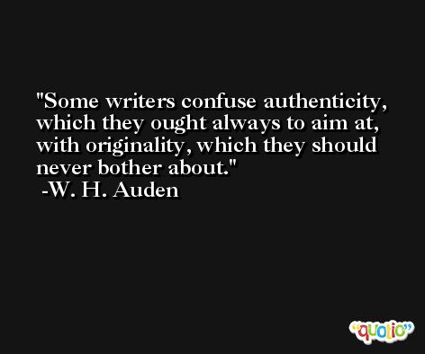 Some writers confuse authenticity, which they ought always to aim at, with originality, which they should never bother about. -W. H. Auden