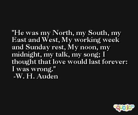 He was my North, my South, my East and West, My working week and Sunday rest, My noon, my midnight, my talk, my song; I thought that love would last forever: I was wrong. -W. H. Auden