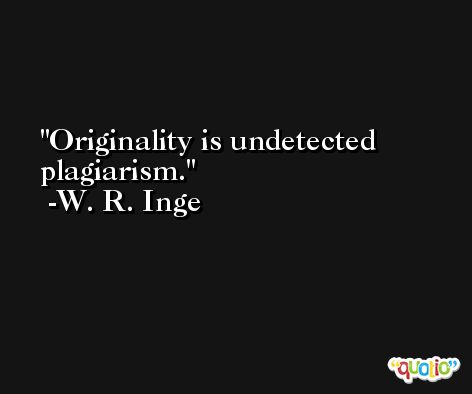 Originality is undetected plagiarism. -W. R. Inge