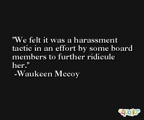 We felt it was a harassment tactic in an effort by some board members to further ridicule her. -Waukeen Mccoy