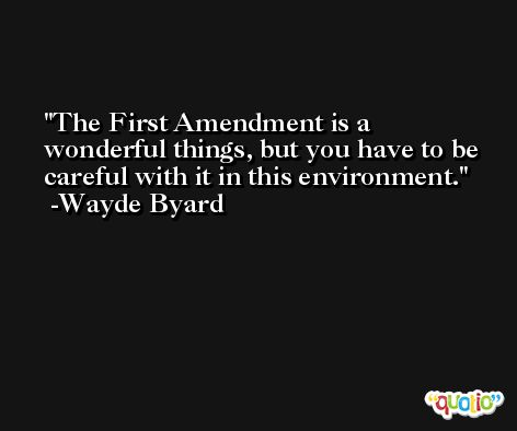 The First Amendment is a wonderful things, but you have to be careful with it in this environment. -Wayde Byard