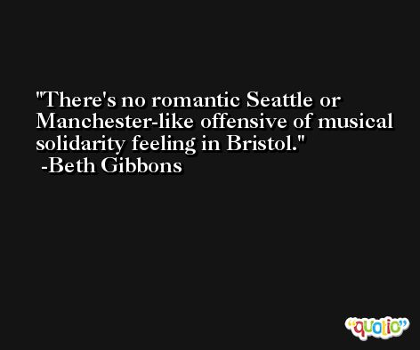 There's no romantic Seattle or Manchester-like offensive of musical solidarity feeling in Bristol. -Beth Gibbons