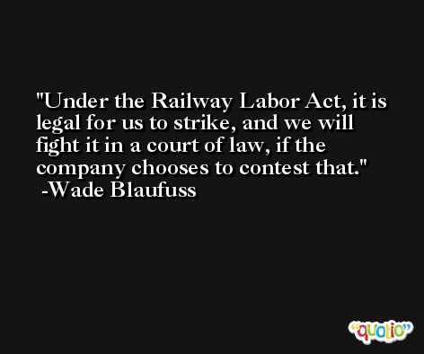 Under the Railway Labor Act, it is legal for us to strike, and we will fight it in a court of law, if the company chooses to contest that. -Wade Blaufuss