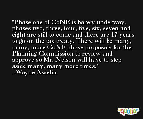 Phase one of CoNE is barely underway, phases two, three, four, five, six, seven and eight are still to come and there are 17 years to go on the tax treaty. There will be many, many, more CoNE phase proposals for the Planning Commission to review and approve so Mr. Nelson will have to step aside many, many more times. -Wayne Asselin