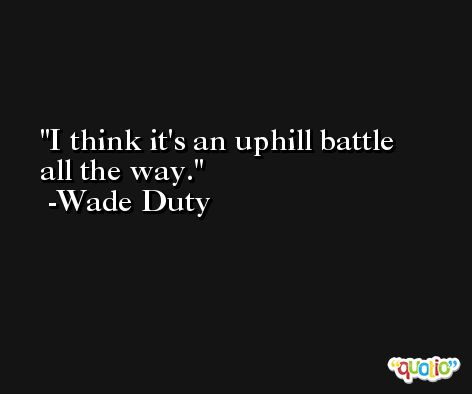 I think it's an uphill battle all the way. -Wade Duty
