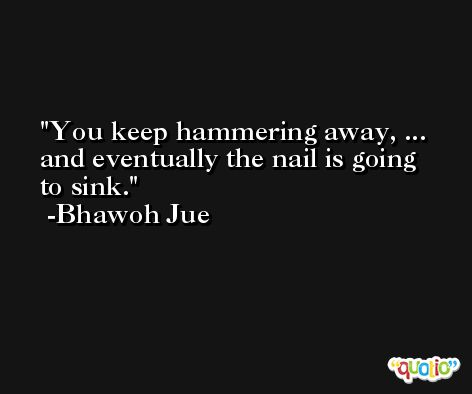 You keep hammering away, ... and eventually the nail is going to sink. -Bhawoh Jue
