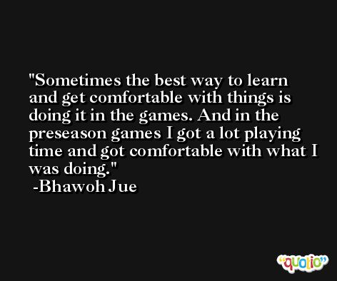 Sometimes the best way to learn and get comfortable with things is doing it in the games. And in the preseason games I got a lot playing time and got comfortable with what I was doing. -Bhawoh Jue