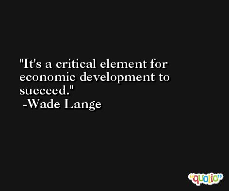 It's a critical element for economic development to succeed. -Wade Lange