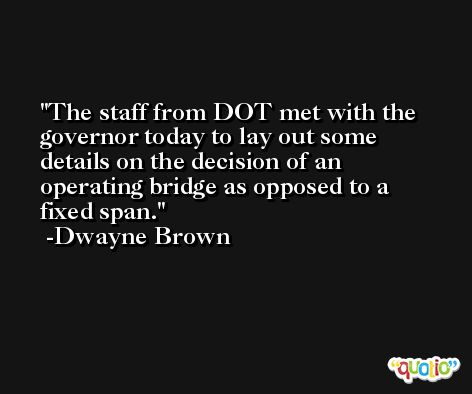The staff from DOT met with the governor today to lay out some details on the decision of an operating bridge as opposed to a fixed span. -Dwayne Brown
