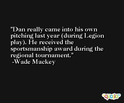 Dan really came into his own pitching last year (during Legion play). He received the sportsmanship award during the regional tournament. -Wade Mackey