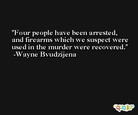 Four people have been arrested, and firearms which we suspect were used in the murder were recovered. -Wayne Bvudzijena