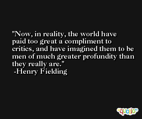 Now, in reality, the world have paid too great a compliment to critics, and have imagined them to be men of much greater profundity than they really are. -Henry Fielding