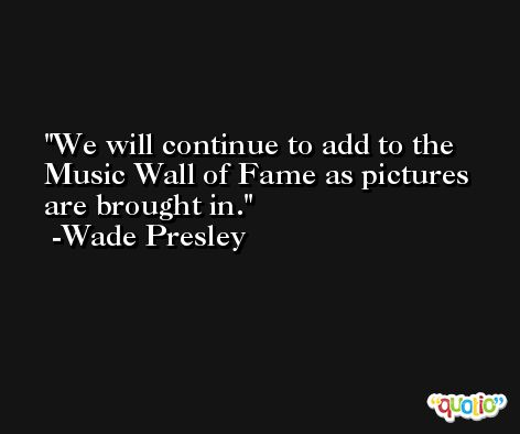 We will continue to add to the Music Wall of Fame as pictures are brought in. -Wade Presley