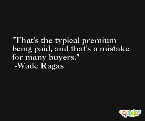 That's the typical premium being paid, and that's a mistake for many buyers. -Wade Ragas