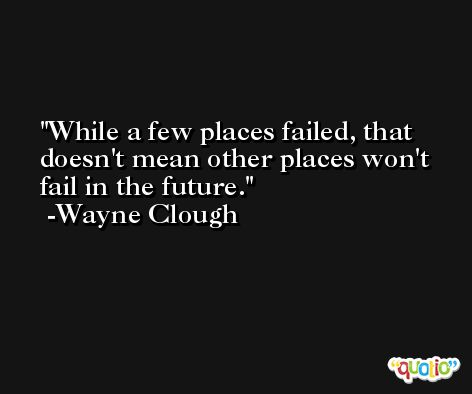 While a few places failed, that doesn't mean other places won't fail in the future. -Wayne Clough